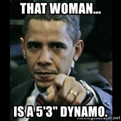 """obama pointing - That woman... is a 5'3"""" DYNAMO."""