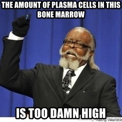 The tolerance is to damn high! - the amount of plasma cells in this bone marrow is too damn high