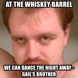 Friendly creepy guy - At the whiSkey barrel we can dance the night away - Gail's brother