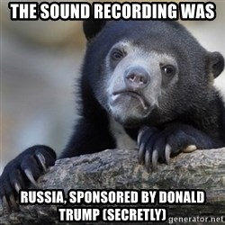 Confession Bear - the sound recording was Russia, sponsored by Donald Trump (secretly)