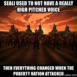 until the fire nation attacked. - sEALI USED TO NOT HAVE A REALLY HIGH PITCHED VOICE Then everything changed when the PUBERTY nation attacked