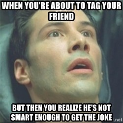 i know kung fu - When YOU'RE about to tag your friend But then you realize He's not smart enough to get the joke