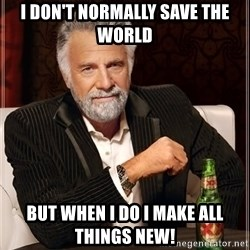 The Most Interesting Man In The World - I don't normally save the world but when i do I make all things new!