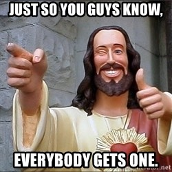 jesus says - Just so you guys know,  Everybody gets one.