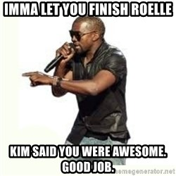 Imma Let you finish kanye west - Imma let you finish rOelle Kim said you were awesome. Good job.