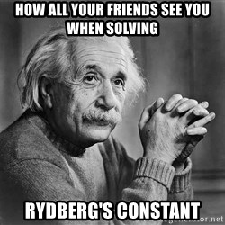 Albert Einstein - How all your friends see you when solving  Rydberg's constant