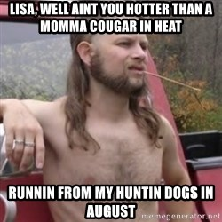 Stereotypical Redneck - lisa, well aint you hotter than a momma cougar in heat runnin from my huntin dogs in august
