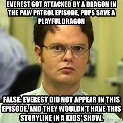 Dwight Schrute - Everest got attacked By a dragon In thE paw paTrol EpiSOde, pups Save A playful dragon FaLse: Everest did nOt appear in this Episode, and thEy wouldn't have thiS Storyline in a kids' sHow.