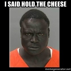 scary black man - I said hold the Cheese