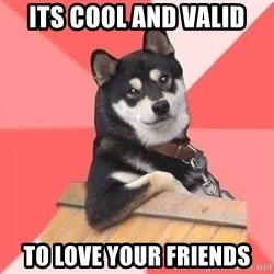 Cool Dog - its cool and valid to love your friends