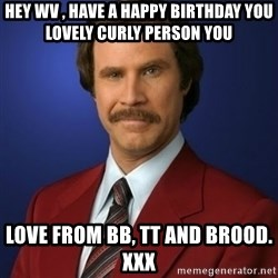 Anchorman Birthday - Hey WV , have a happy birthday you lovely curly person you  Love from BB, TT and brood. xxx