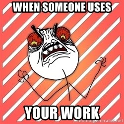 iHate - When someone uses  your work