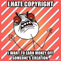 iHate - I Hate copyright i want to earn money off someone's creation.
