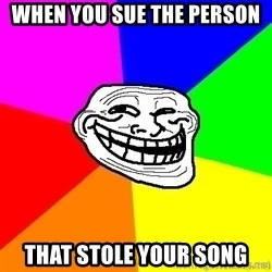 troll face1 - when you sue the person that stole your song