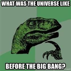 Philosoraptor - what was the universe like before the big bang?