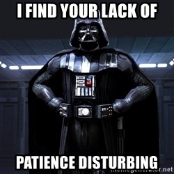 Darth Vader - I find your lack of Patience disturbing