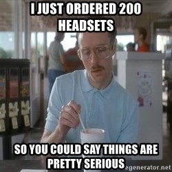 Things are getting pretty Serious (Napoleon Dynamite) - I just Ordered 200 headsets So you could say things are pretty serious