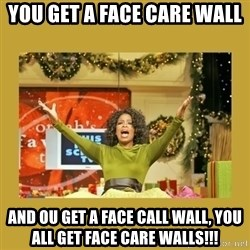 Oprah You get a - You get A face care wall and ou get a face call wall, you all get face care walls!!!