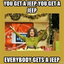 Oprah You get a - You get a jeep, you get a jeep Everybody gets a jeep