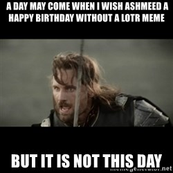 But it is not this Day ARAGORN - a day may come when I wish ashmeed a happy birthday without a Lotr meme But it is not this day