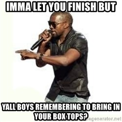Imma Let you finish kanye west - imma let you finish but yall boys remembering to bring in your box tops?
