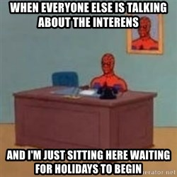 and im just sitting here masterbating - when everyone else is talking about the interens and i'm just sitting here waiting for holidays to begin