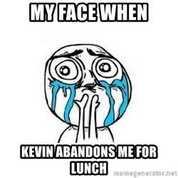 Crying face - MY FACE WHEN KEVIN ABANDONS ME FOR LUNCH