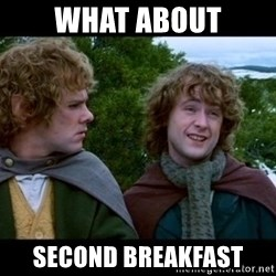 What about second breakfast? - what about second breakfast