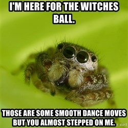 The Spider Bro - I'm here for the witches ball. Those are some smooth dance moves but you almost stepped on me.