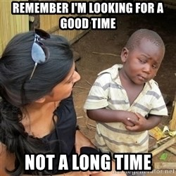 skeptical black kid - Remember I'm looking for a good time not a long time