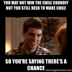 Lloyd-So you're saying there's a chance! - you may not win the chile cookoff but you still need to make chile so you're saying there's a chance