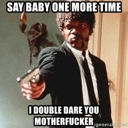 I double dare you - Say baby one more time I double dare you motherfucker