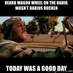 Ice Cube- Today was a Good day - Heard wagon wheel on the radio, wasn'T darius RUcker Today was a good day
