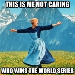 Sound Of Music Lady - This is me not caring who wins the world series