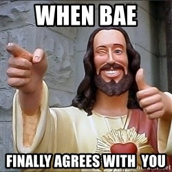 jesus says - when bae  FINALLY AGREES WITH  you
