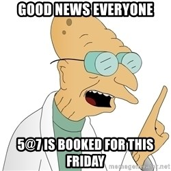 Good News Everyone - GOOD NEWS EVERYONE 5@7 is booked for this friday
