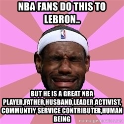 LeBron James - nba fans do this to Lebron.. But he is a great nba player,father,husband,leader,activist,communtiy service contributer,Human Being