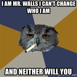 Art Student Owl - i am mr. walls i can't change who i am  and neither will you
