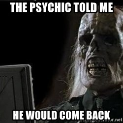 OP will surely deliver skeleton - The Psychic told me  he would come back