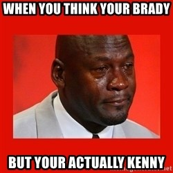 crying michael jordan - When you think your brady  But your actually kenny