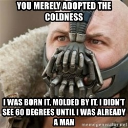 Bane - You merely adopted the coldness I was born it, molded by it, i didn't see 60 degrees until i was already a man