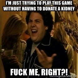Fuck me right - I'm just trying to play this game without having to donate a kidney Fuck me, right?!