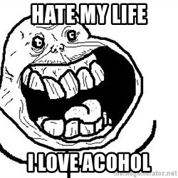 Happy Forever Alone - Hate my life I love aCohOl