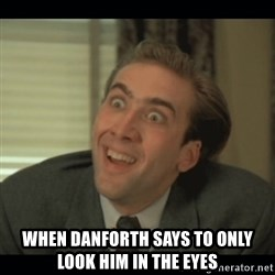 Nick Cage - When danforth says to only look him in the eyes