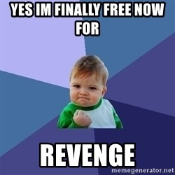 Success Kid - yes im FINALLY free now for   revenge