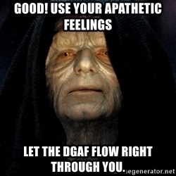 Star Wars Emperor - Good! Use your apathetic feelings LET THE dgaf FLOW RIGHT THROUGH YOU.
