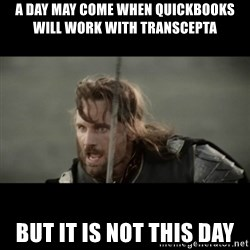 But it is not this Day ARAGORN - A day may come when quickbooks will work with Transcepta but it is not this day