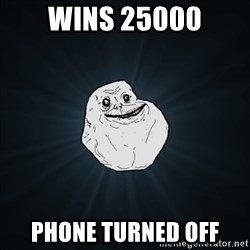 Forever Alone Date Myself Fail Life - Wins 25000 Phone turned off