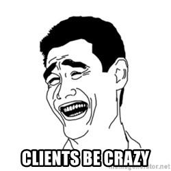 FU*CK THAT GUY - CLIENTS BE CRAZY