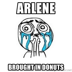 Crying face - ARLENE  BROUGHT IN DONUTS